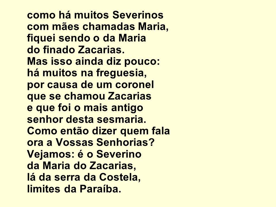 Mas isso ainda diz pouco: se ao menos mais cinco havia com nome de Severino filhos de tantas Marias mulheres de outros tantos, já finados, Zacarias, vivendo na mesma serra magra e ossuda em que eu vivia.