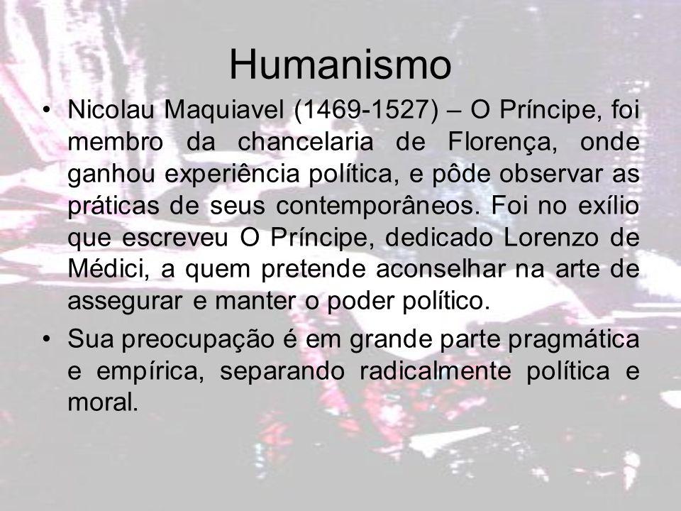 Humanismo Nicolau Maquiavel (1469-1527) – O Príncipe, foi membro da chancelaria de Florença, onde ganhou experiência política, e pôde observar as prát