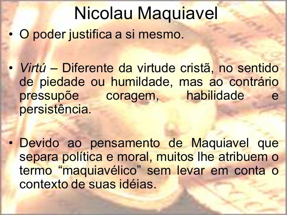 Nicolau Maquiavel O poder justifica a si mesmo. Virtú – Diferente da virtude cristã, no sentido de piedade ou humildade, mas ao contrário pressupõe co
