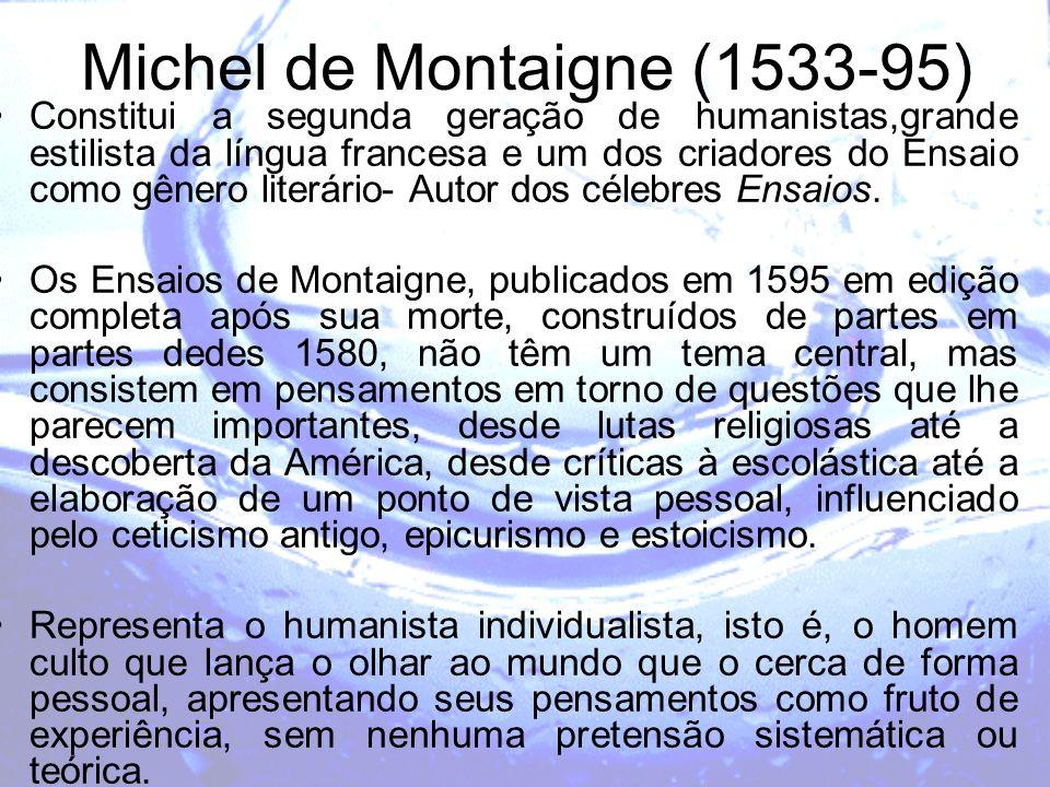 Michel de Montaigne (1533-95) Constitui a segunda geração de humanistas,grande estilista da língua francesa e um dos criadores do Ensaio como gênero l