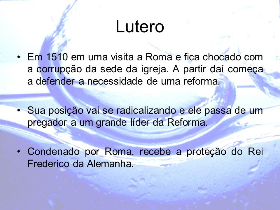 Lutero Em 1510 em uma visita a Roma e fica chocado com a corrupção da sede da igreja. A partir daí começa a defender a necessidade de uma reforma. Sua