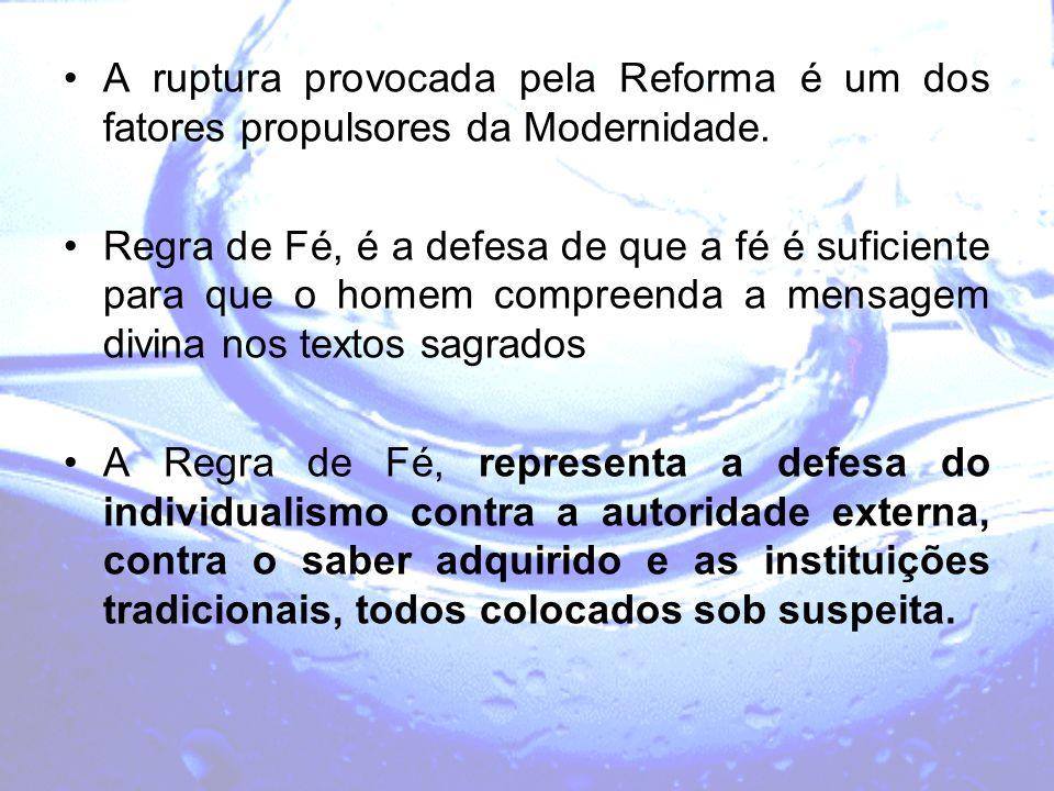 A ruptura provocada pela Reforma é um dos fatores propulsores da Modernidade. Regra de Fé, é a defesa de que a fé é suficiente para que o homem compre