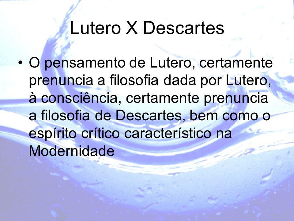 Lutero X Descartes O pensamento de Lutero, certamente prenuncia a filosofia dada por Lutero, à consciência, certamente prenuncia a filosofia de Descar