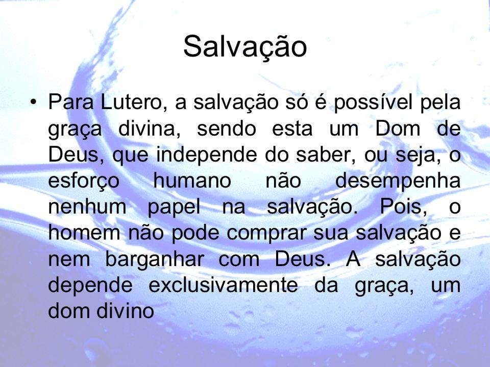 Salvação Para Lutero, a salvação só é possível pela graça divina, sendo esta um Dom de Deus, que independe do saber, ou seja, o esforço humano não des