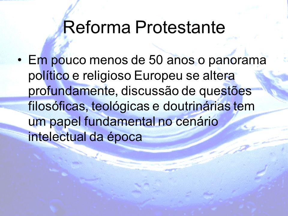 Reforma Protestante Em pouco menos de 50 anos o panorama político e religioso Europeu se altera profundamente, discussão de questões filosóficas, teol