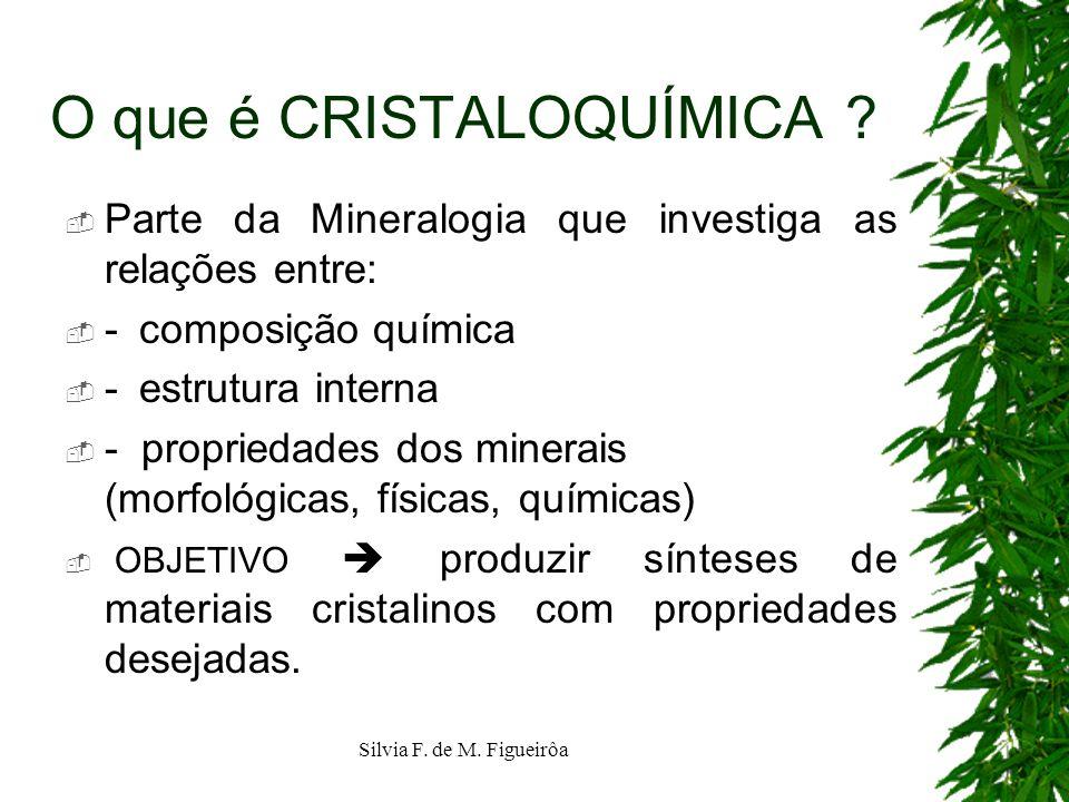 Silvia F. de M. Figueirôa O que é CRISTALOQUÍMICA ? Parte da Mineralogia que investiga as relações entre: - composição química - estrutura interna - p