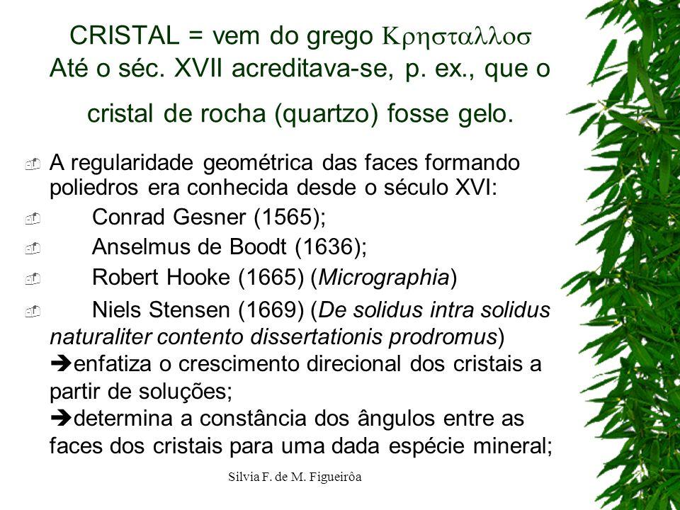 Silvia F. de M. Figueirôa CRISTAL = vem do grego Até o séc. XVII acreditava-se, p. ex., que o cristal de rocha (quartzo) fosse gelo. A regularidade ge