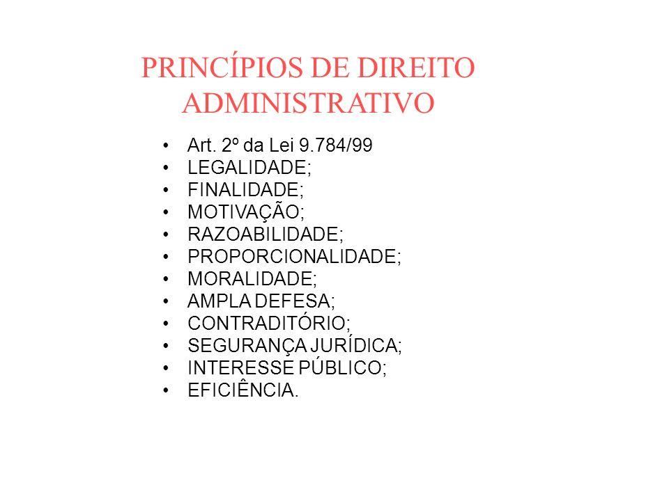 PRINCÍPIOS DE DIREITO ADMINISTRATIVO Art. 2º da Lei 9.784/99 LEGALIDADE; FINALIDADE; MOTIVAÇÃO; RAZOABILIDADE; PROPORCIONALIDADE; MORALIDADE; AMPLA DE