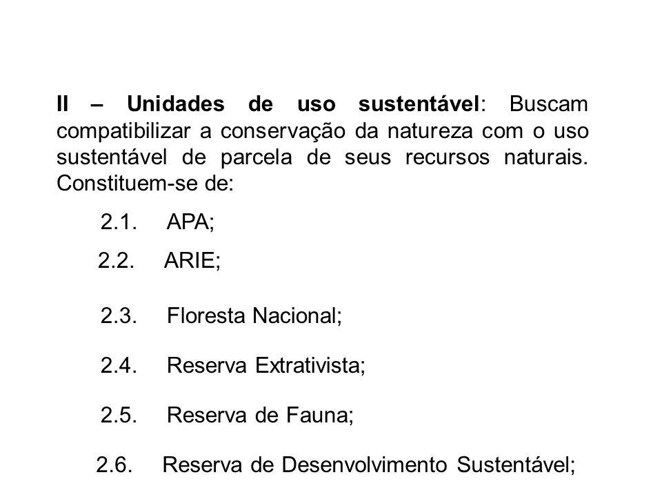 II – Unidades de uso sustentável: Buscam compatibilizar a conservação da natureza com o uso sustentável de parcela de seus recursos naturais. Constitu