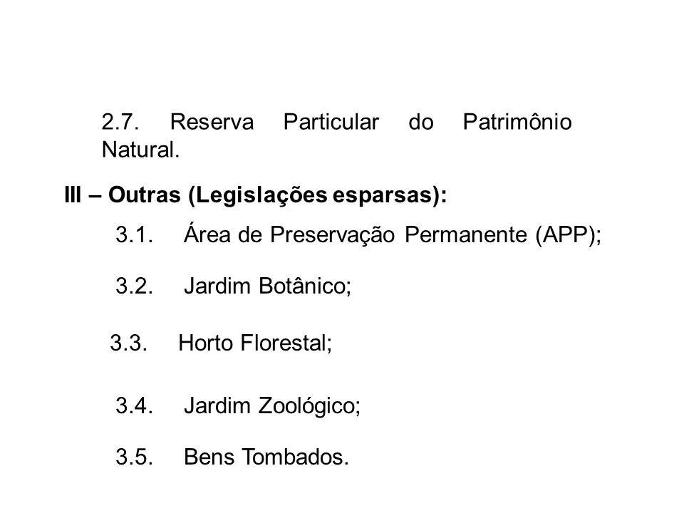 III – Outras (Legislações esparsas): 3.1.Área de Preservação Permanente (APP); 3.2.Jardim Botânico; 3.3.Horto Florestal; 3.4.Jardim Zoológico; 3.5.Ben