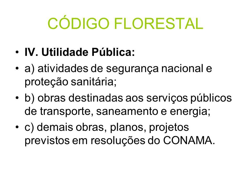 CÓDIGO FLORESTAL IV. Utilidade Pública: a) atividades de segurança nacional e proteção sanitária; b) obras destinadas aos serviços públicos de transpo