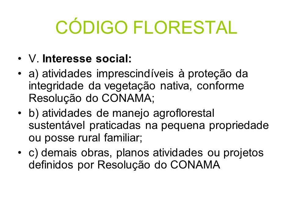 CÓDIGO FLORESTAL V. Interesse social: a) atividades imprescindíveis à proteção da integridade da vegetação nativa, conforme Resolução do CONAMA; b) at