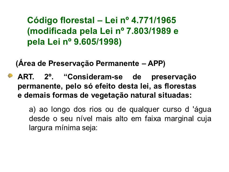 Código florestal – Lei nº 4.771/1965 (modificada pela Lei nº 7.803/1989 e pela Lei nº 9.605/1998) (Área de Preservação Permanente – APP) ART. 2º. Cons