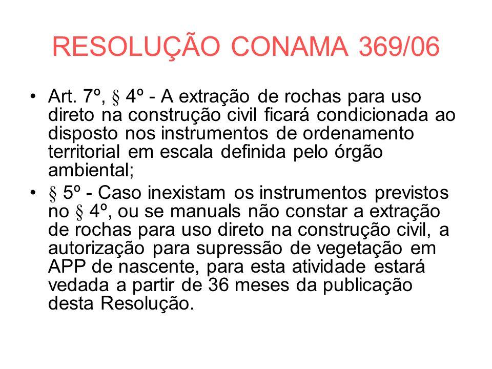 RESOLUÇÃO CONAMA 369/06 Art. 7º, § 4º - A extração de rochas para uso direto na construção civil ficará condicionada ao disposto nos instrumentos de o