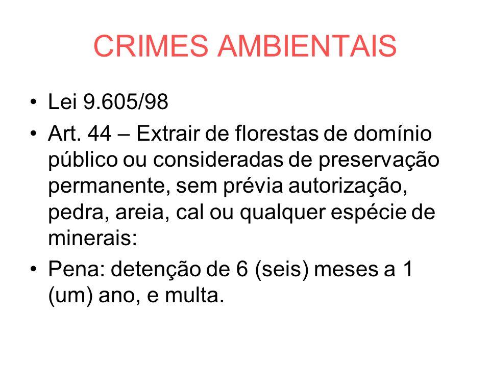 CRIMES AMBIENTAIS Lei 9.605/98 Art. 44 – Extrair de florestas de domínio público ou consideradas de preservação permanente, sem prévia autorização, pe