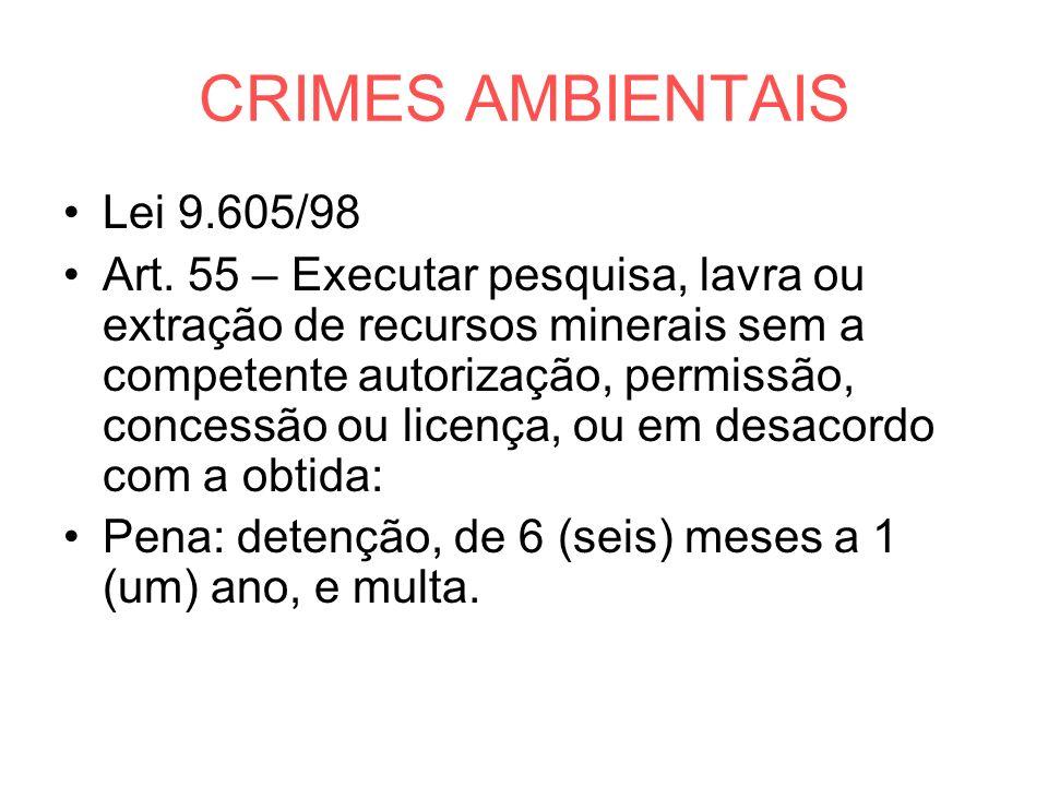 CRIMES AMBIENTAIS Lei 9.605/98 Art. 55 – Executar pesquisa, lavra ou extração de recursos minerais sem a competente autorização, permissão, concessão