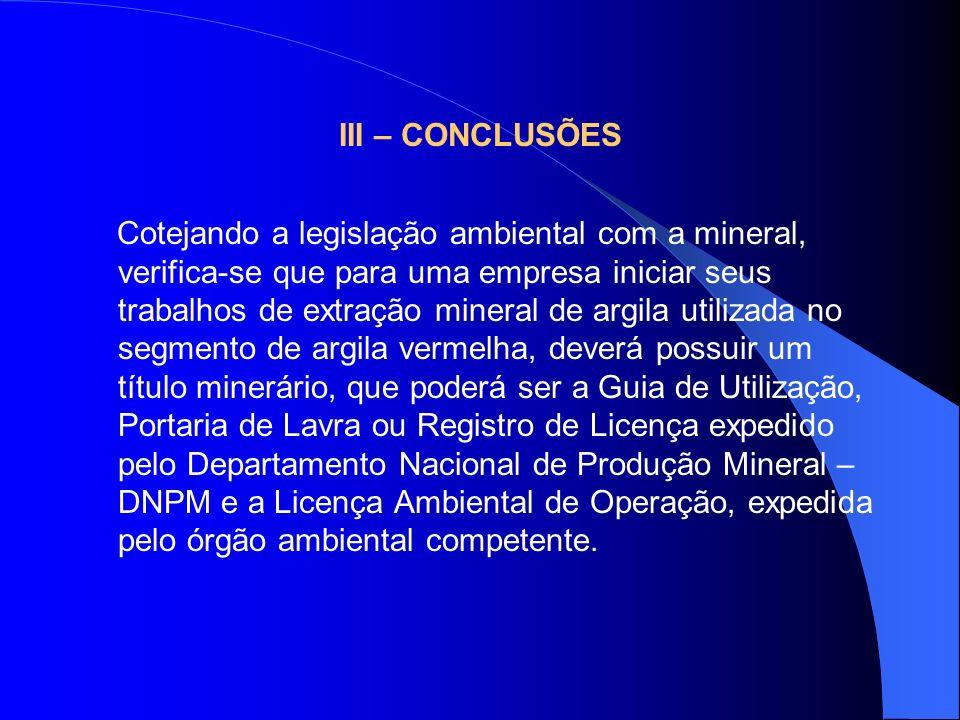 III – CONCLUSÕES Cotejando a legislação ambiental com a mineral, verifica-se que para uma empresa iniciar seus trabalhos de extração mineral de argila