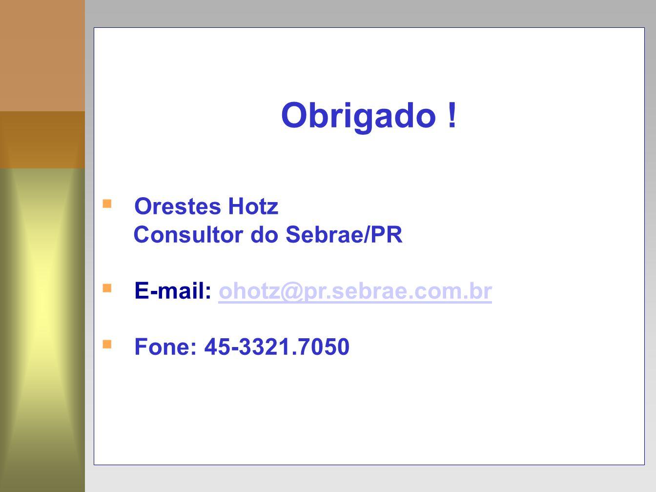 17 Obrigado ! Orestes Hotz Consultor do Sebrae/PR E-mail: ohotz@pr.sebrae.com.brohotz@pr.sebrae.com.br Fone: 45-3321.7050