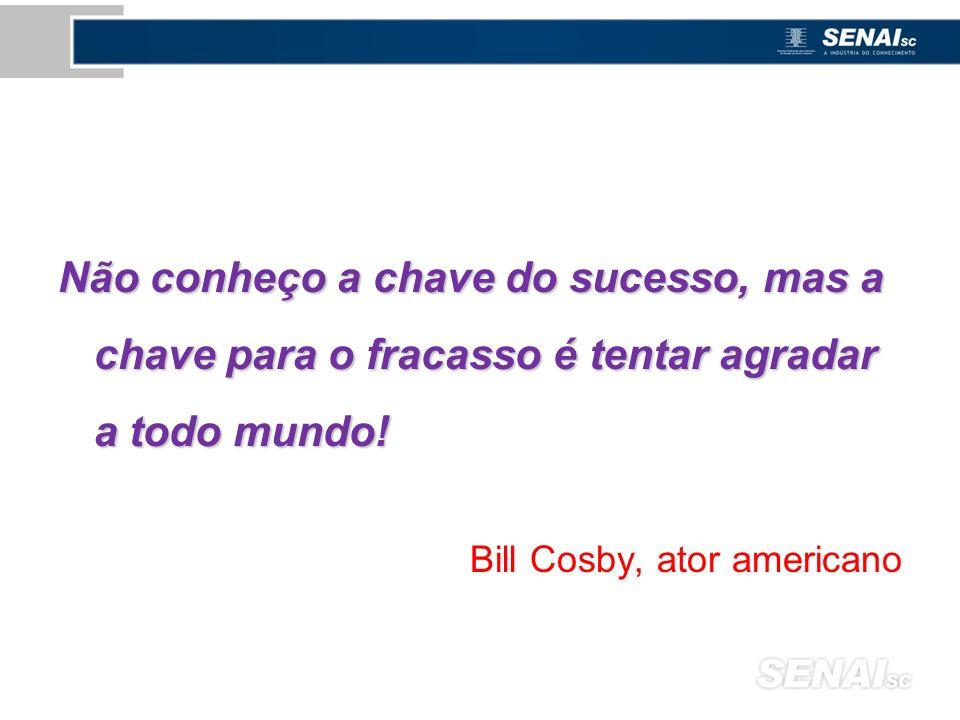 Não conheço a chave do sucesso, mas a chave para o fracasso é tentar agradar a todo mundo! Bill Cosby, ator americano