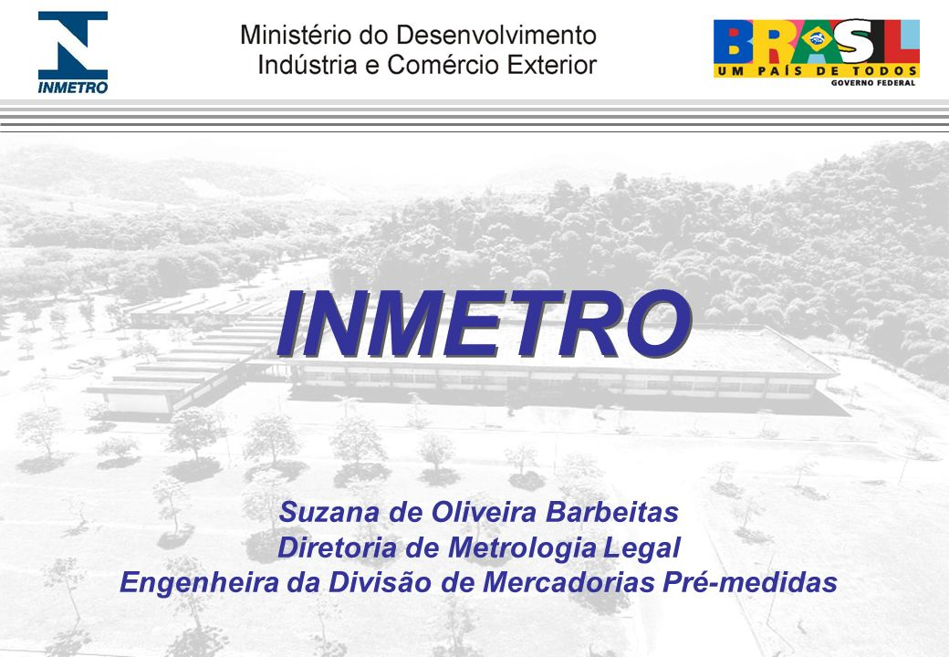 Suzana de Oliveira Barbeitas Diretoria de Metrologia Legal Engenheira da Divisão de Mercadorias Pré-medidas INMETRO