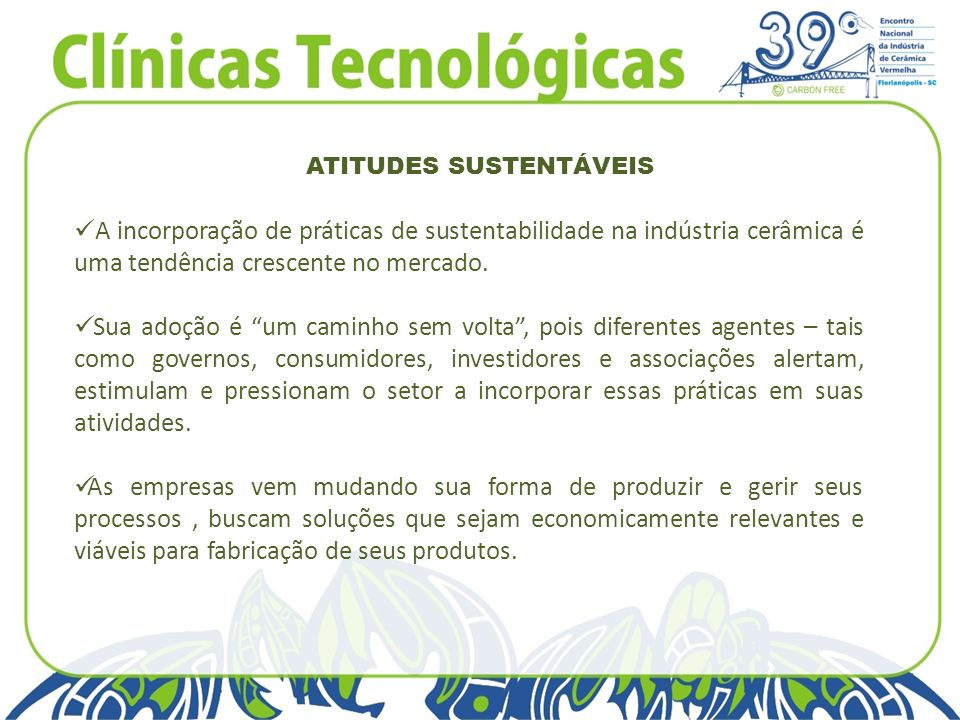 ATITUDES SUSTENTÁVEIS A incorporação de práticas de sustentabilidade na indústria cerâmica é uma tendência crescente no mercado. Sua adoção é um camin