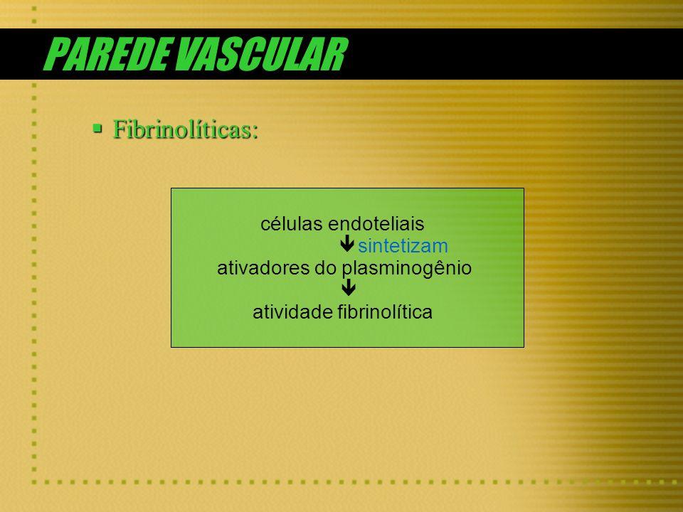 PAREDE VASCULAR Fibrinolíticas: Fibrinolíticas: células endoteliais sintetizam ativadores do plasminogênio atividade fibrinolítica