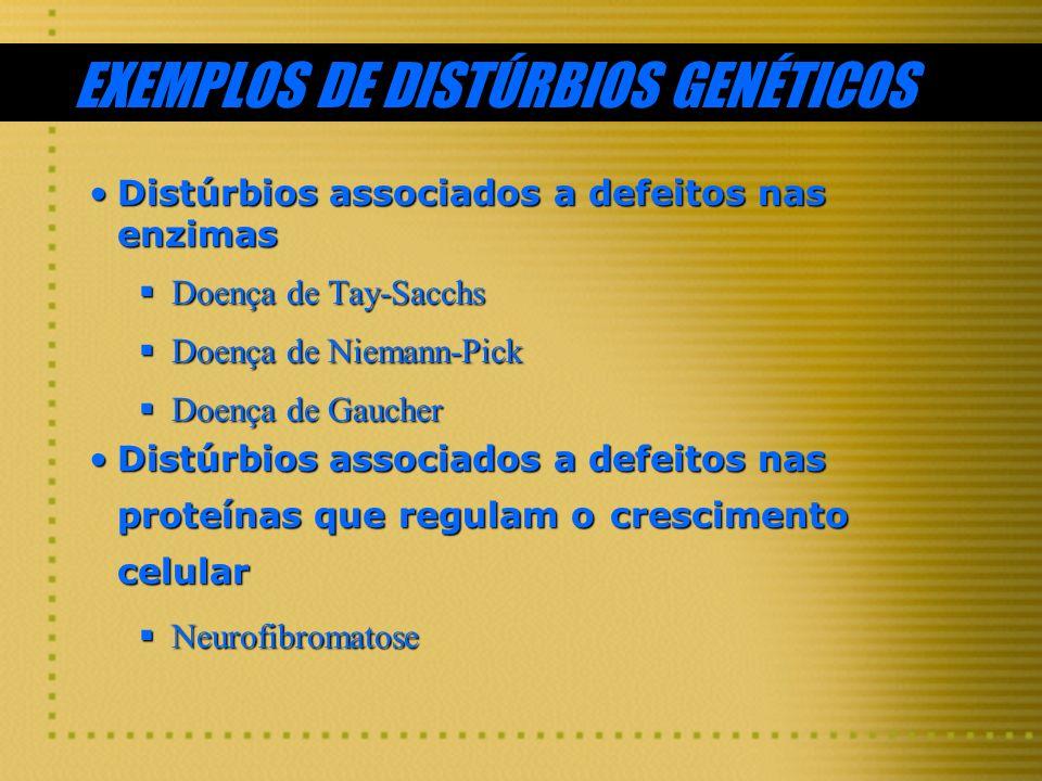 EXEMPLOS DE DISTÚRBIOS GENÉTICOS Distúrbios associados a defeitos nas enzimasDistúrbios associados a defeitos nas enzimas Doença de Tay-Sacchs Doença