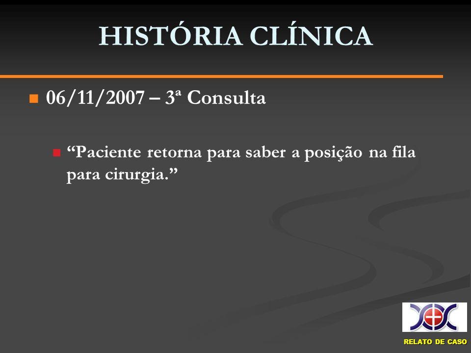 RELATO DE CASO HISTÓRIA CLÍNICA 06/11/2007 – 3ª Consulta Paciente retorna para saber a posição na fila para cirurgia.