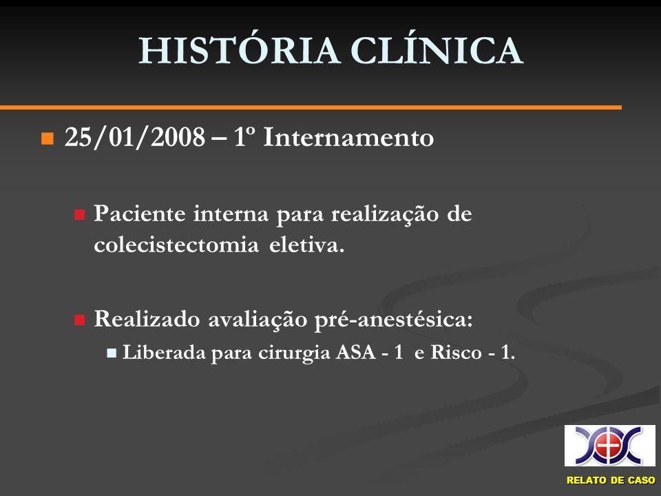 RELATO DE CASO HISTÓRIA CLÍNICA 25/01/2008 – 1º Internamento Paciente interna para realização de colecistectomia eletiva. Realizado avaliação pré-anes