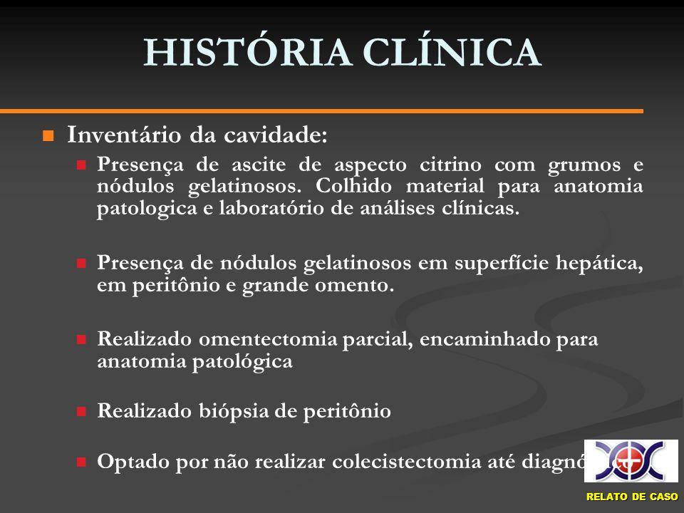 RELATO DE CASO HISTÓRIA CLÍNICA Inventário da cavidade: Presença de ascite de aspecto citrino com grumos e nódulos gelatinosos. Colhido material para