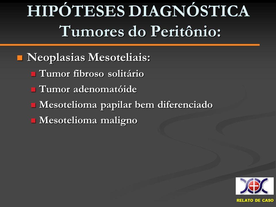 RELATO DE CASO Tumores do Peritônio: HIPÓTESES DIAGNÓSTICA Tumores do Peritônio: Neoplasias Mesoteliais: Neoplasias Mesoteliais: Tumor fibroso solitár