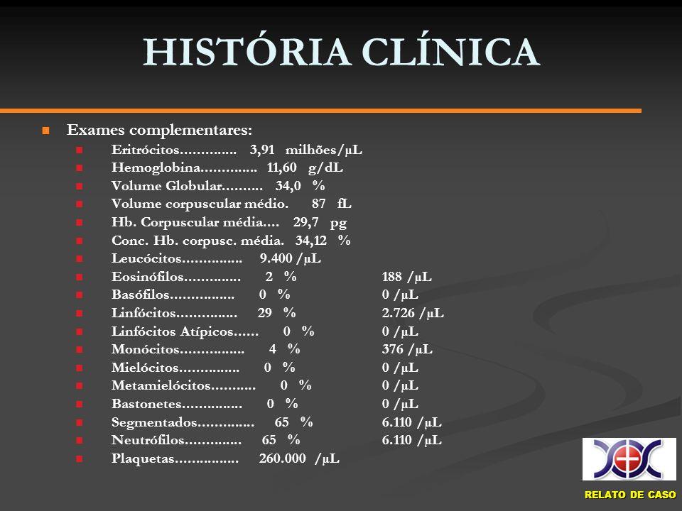 RELATO DE CASO HISTÓRIA CLÍNICA Exames complementares: Eritrócitos.............. 3,91 milhões/µL Hemoglobina.............. 11,60 g/dL Volume Globular.