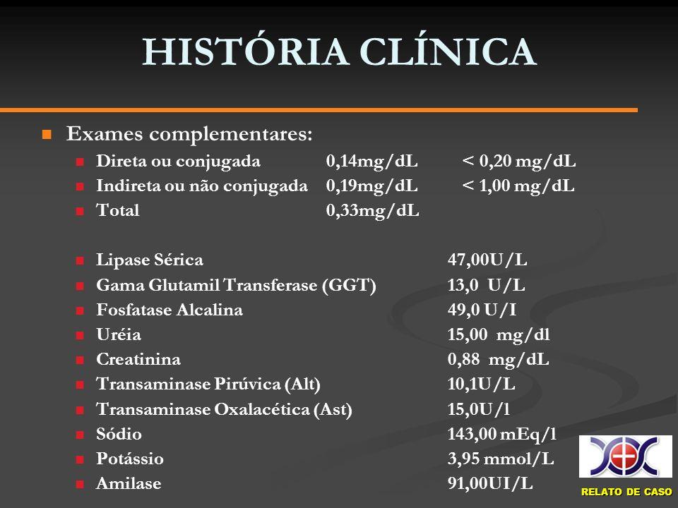 RELATO DE CASO HISTÓRIA CLÍNICA Exames complementares: Direta ou conjugada 0,14mg/dL < 0,20 mg/dL Indireta ou não conjugada 0,19mg/dL < 1,00 mg/dL Tot