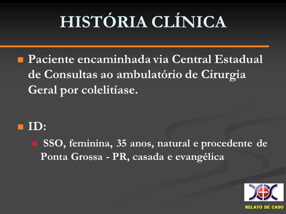 RELATO DE CASO HISTÓRIA CLÍNICA Paciente encaminhada via Central Estadual de Consultas ao ambulatório de Cirurgia Geral por colelitíase. ID: SSO, femi