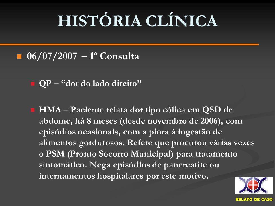 RELATO DE CASO HISTÓRIA CLÍNICA 06/07/2007 – 1ª Consulta QP – dor do lado direito HMA – Paciente relata dor tipo cólica em QSD de abdome, há 8 meses (