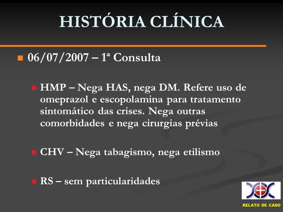 RELATO DE CASO HISTÓRIA CLÍNICA 06/07/2007 – 1ª Consulta HMP – Nega HAS, nega DM. Refere uso de omeprazol e escopolamina para tratamento sintomático d