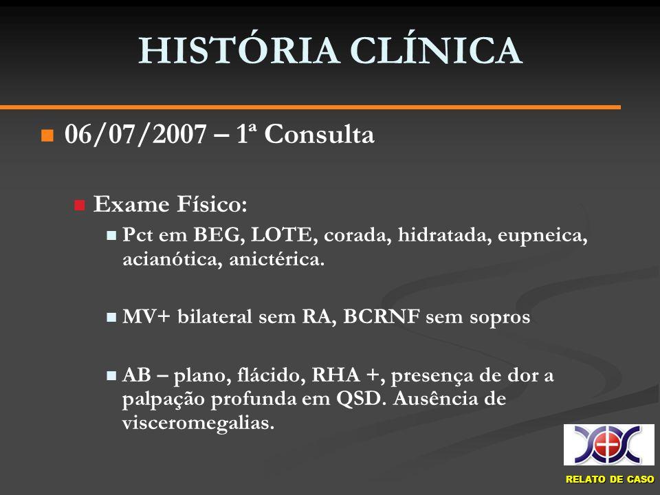 RELATO DE CASO HISTÓRIA CLÍNICA 06/07/2007 – 1ª Consulta Exame Físico: Pct em BEG, LOTE, corada, hidratada, eupneica, acianótica, anictérica. MV+ bila