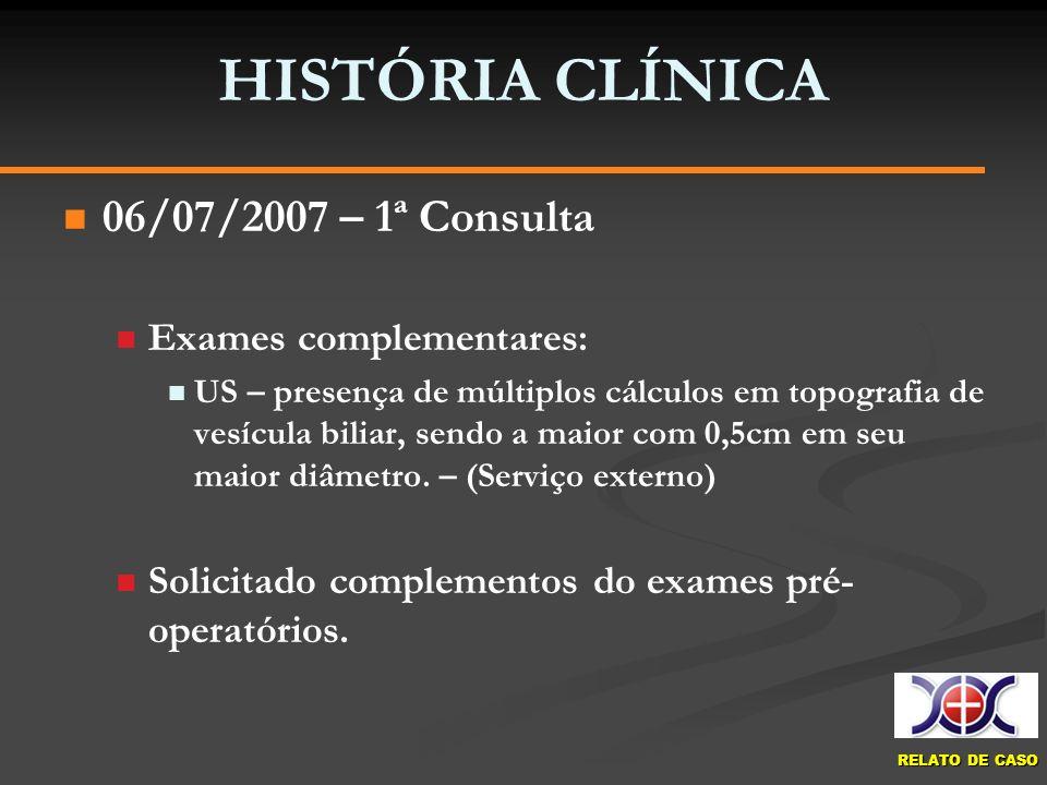 RELATO DE CASO HISTÓRIA CLÍNICA 06/07/2007 – 1ª Consulta Exames complementares: US – presença de múltiplos cálculos em topografia de vesícula biliar,