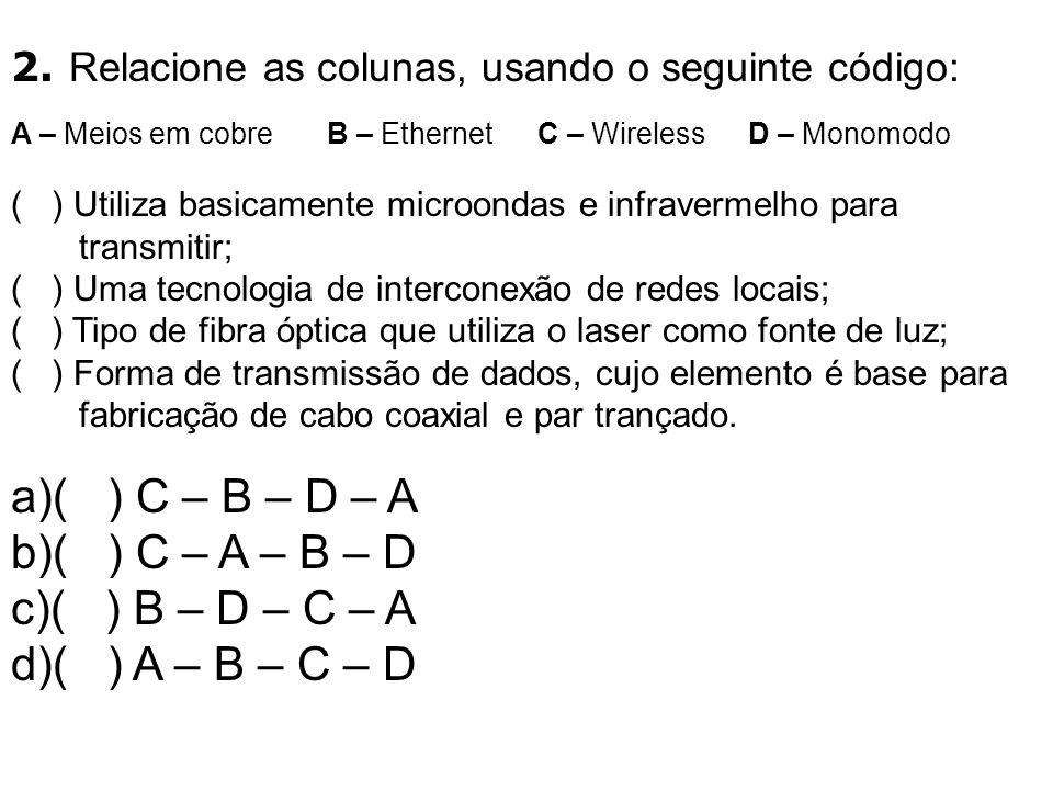 2. Relacione as colunas, usando o seguinte código: A – Meios em cobreB – EthernetC – WirelessD – Monomodo ( ) Utiliza basicamente microondas e infrave