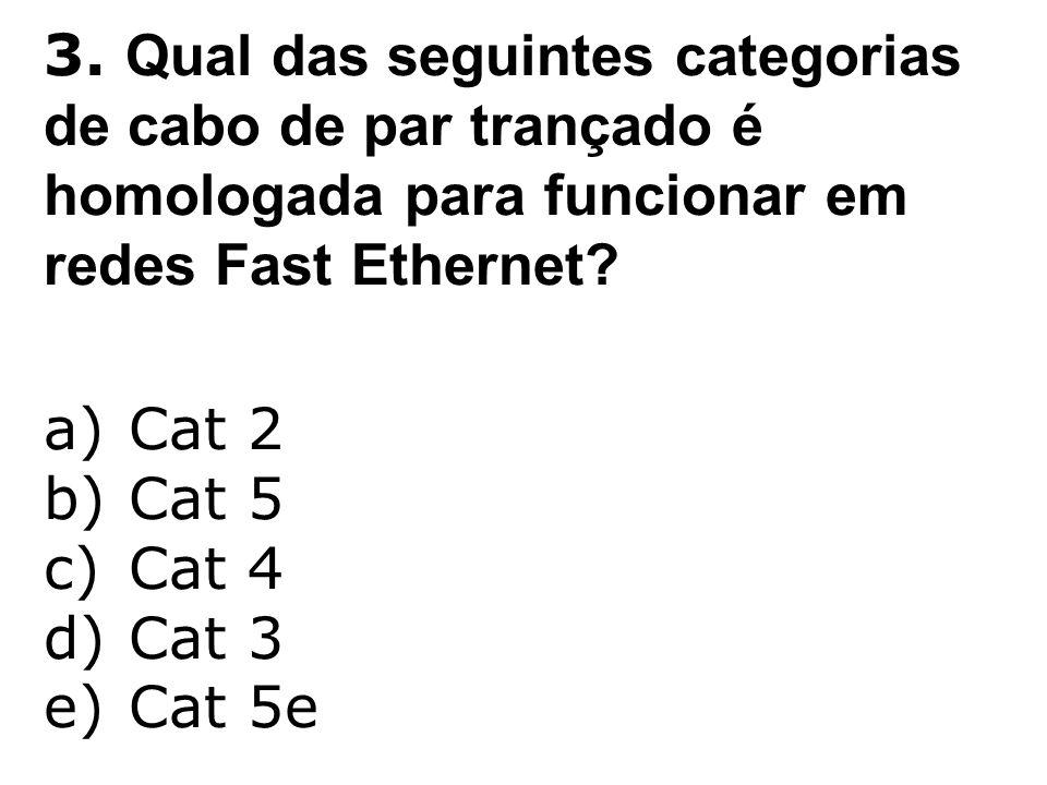 3. Qual das seguintes categorias de cabo de par trançado é homologada para funcionar em redes Fast Ethernet? a)Cat 2 b)Cat 5 c)Cat 4 d)Cat 3 e)Cat 5e