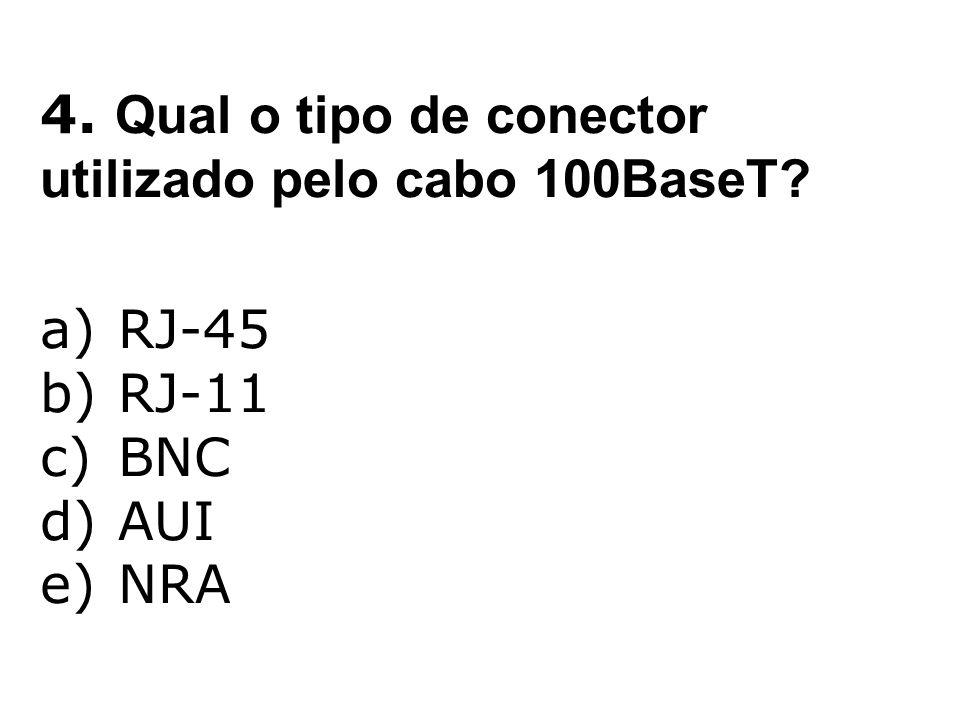 4. Qual o tipo de conector utilizado pelo cabo 100BaseT? a)RJ-45 b)RJ-11 c)BNC d)AUI e)NRA