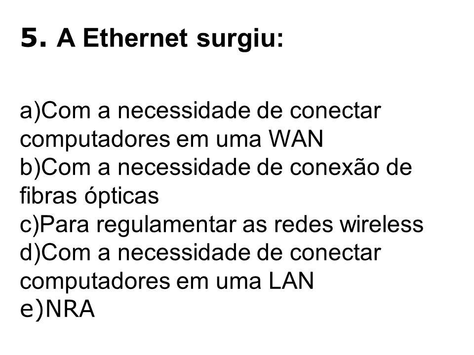 5. A Ethernet surgiu: a)Com a necessidade de conectar computadores em uma WAN b)Com a necessidade de conexão de fibras ópticas c)Para regulamentar as