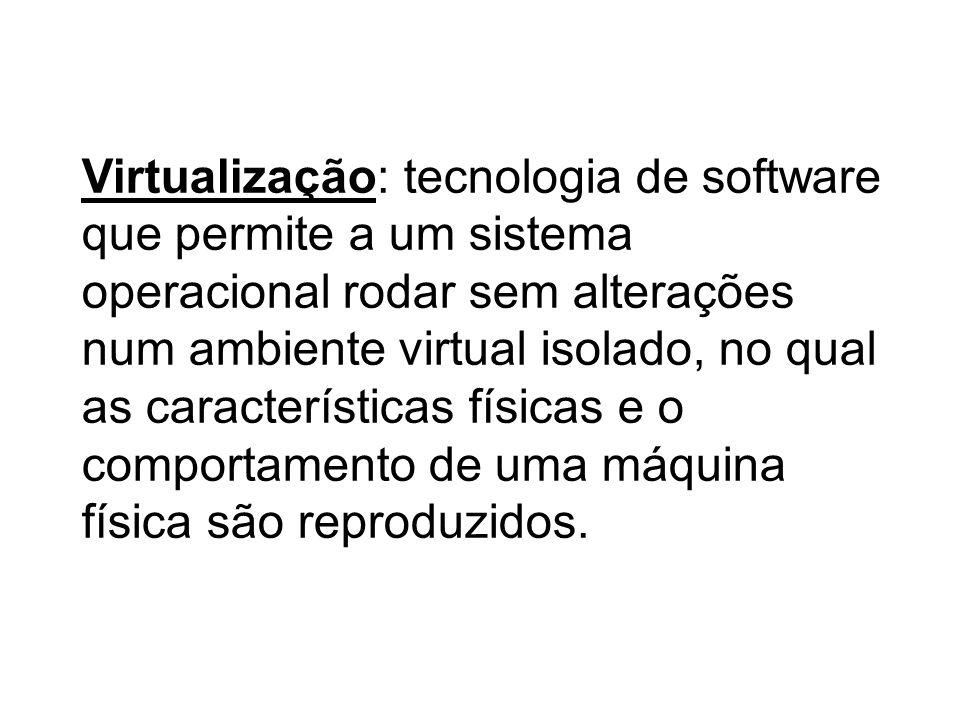 Virtualização: tecnologia de software que permite a um sistema operacional rodar sem alterações num ambiente virtual isolado, no qual as característic