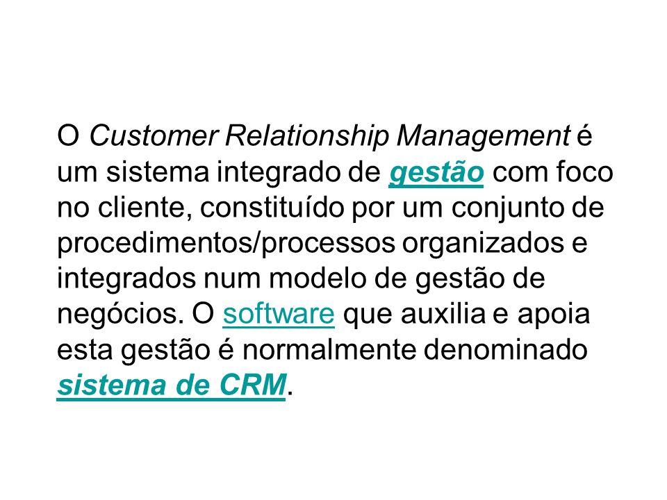 O Customer Relationship Management é um sistema integrado de gestão com foco no cliente, constituído por um conjunto de procedimentos/processos organi