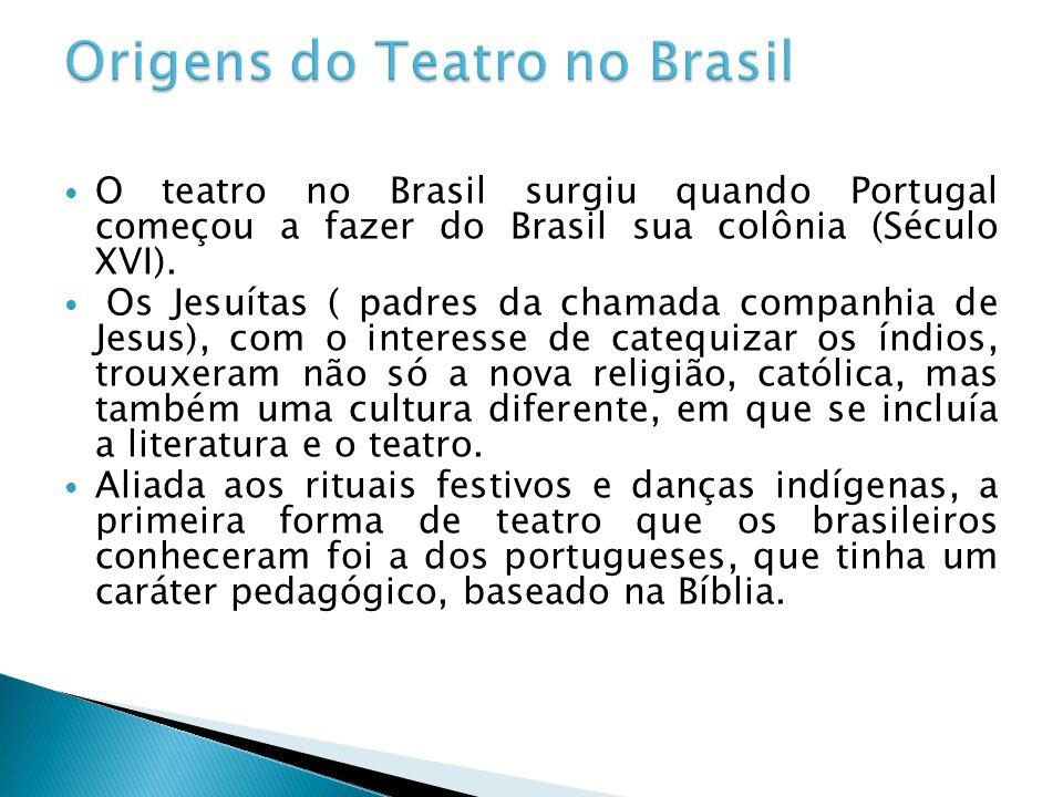 O teatro no Brasil surgiu quando Portugal começou a fazer do Brasil sua colônia (Século XVI). Os Jesuítas ( padres da chamada companhia de Jesus), com