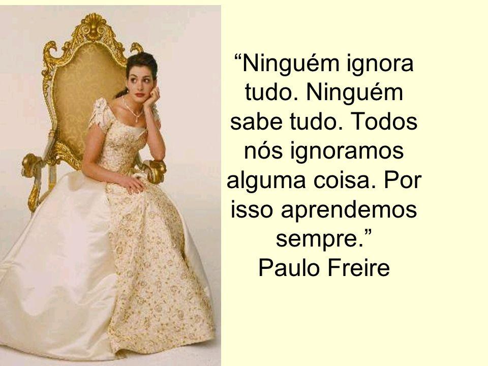 Ninguém ignora tudo. Ninguém sabe tudo. Todos nós ignoramos alguma coisa. Por isso aprendemos sempre. Paulo Freire