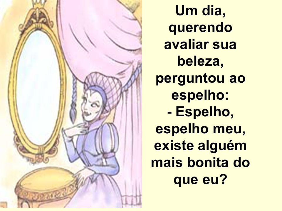Um dia, querendo avaliar sua beleza, perguntou ao espelho: - Espelho, espelho meu, existe alguém mais bonita do que eu?