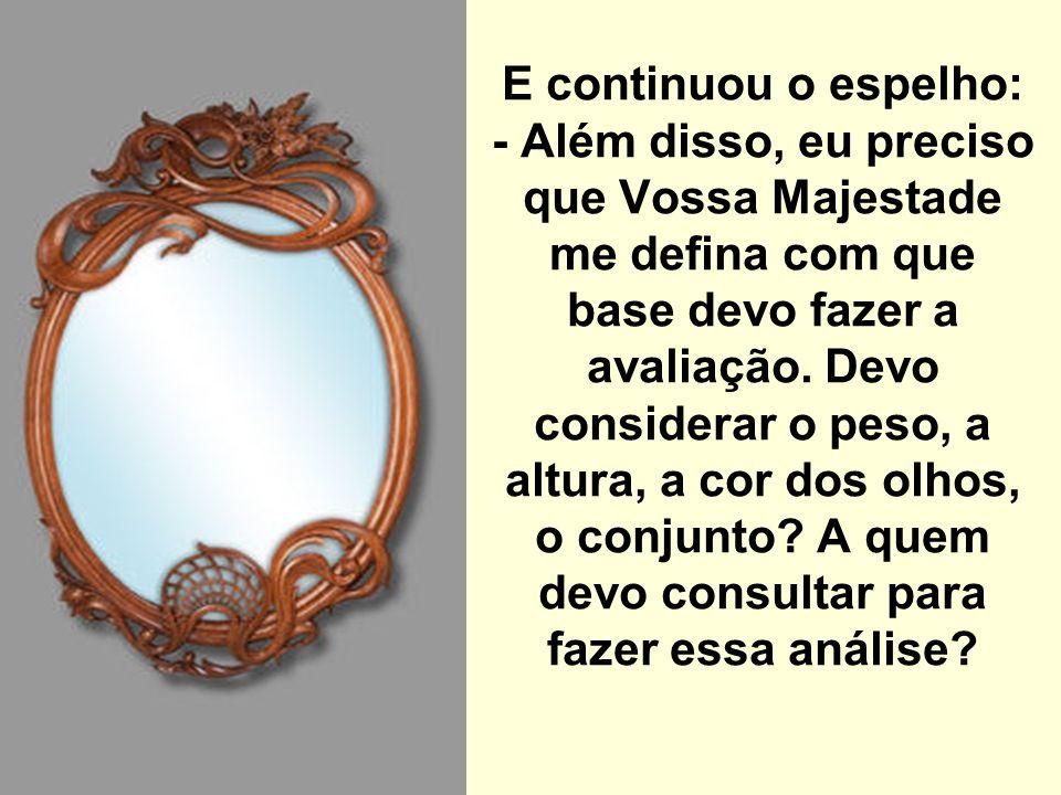 E continuou o espelho: - Além disso, eu preciso que Vossa Majestade me defina com que base devo fazer a avaliação. Devo considerar o peso, a altura, a