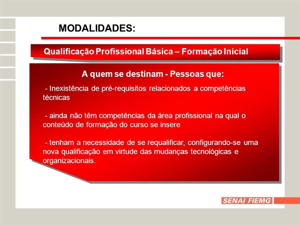 MODALIDADES: Qualificação Profissional Básica – Formação Inicial A quem se destinam - Pessoas que: - tenham a necessidade de se requalificar, configurando-se uma nova qualificação em virtude das mudanças tecnológicas e organizacionais.