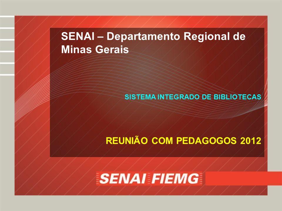 SENAI – Departamento Regional de Minas Gerais SISTEMA INTEGRADO DE BIBLIOTECAS REUNIÃO COM PEDAGOGOS 2012